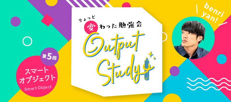 Output Study! 〜ちょっと変わった勉強会〜「#5 スマートオブジェクト」